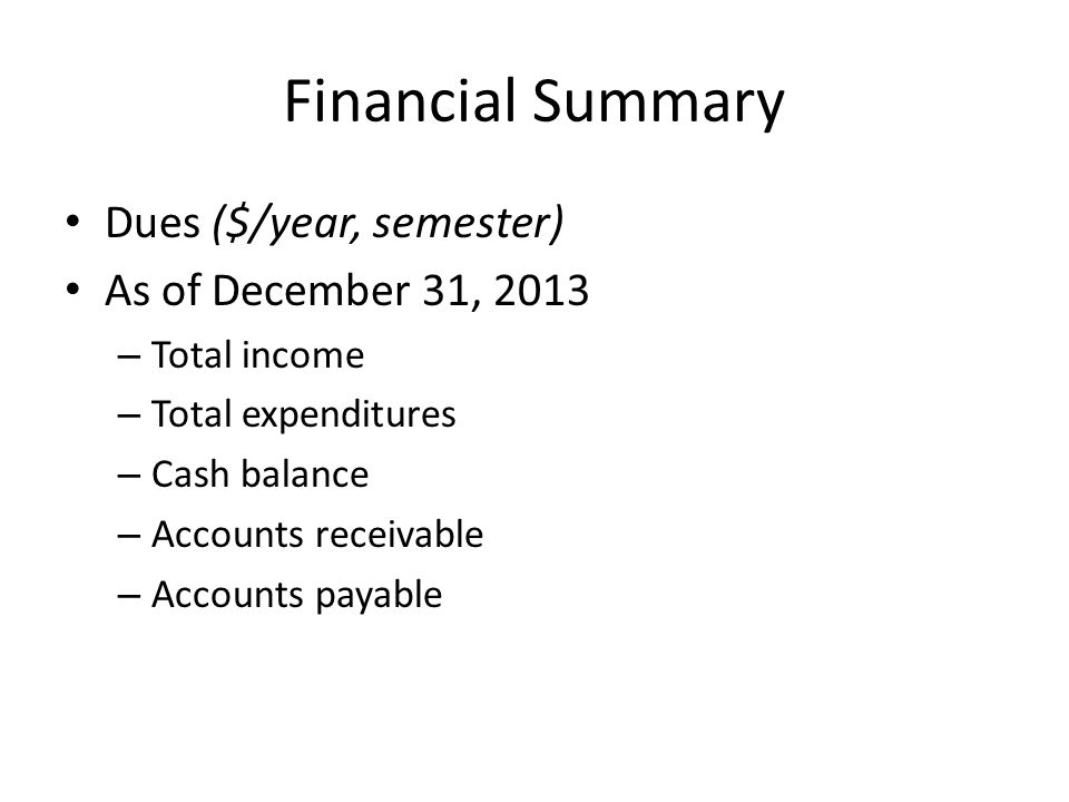 Financial Summary Dues ($/year, semester) As of December 31, 2013 – Total income – Total expenditures – Cash balance – Accounts receivable – Accounts payable