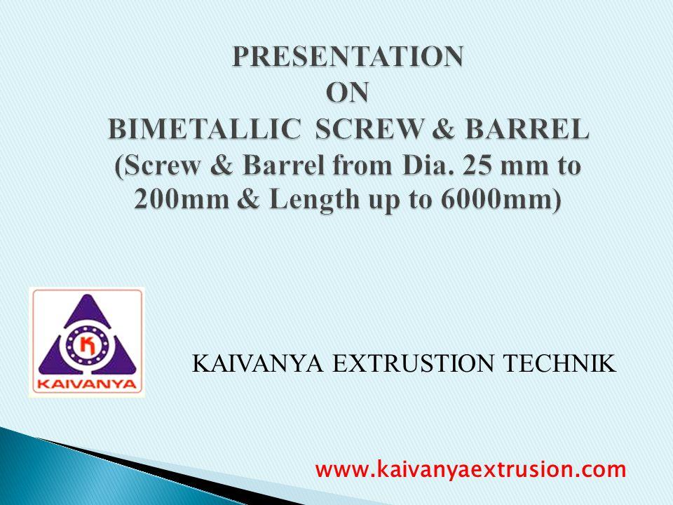 PRESENTATION ON BIMETALLIC SCREW & BARREL (Screw & Barrel from Dia. 25 mm to 200mm & Length up to 6000mm) KAIVANYA EXTRUSTION TECHNIK www.kaivanyaextr