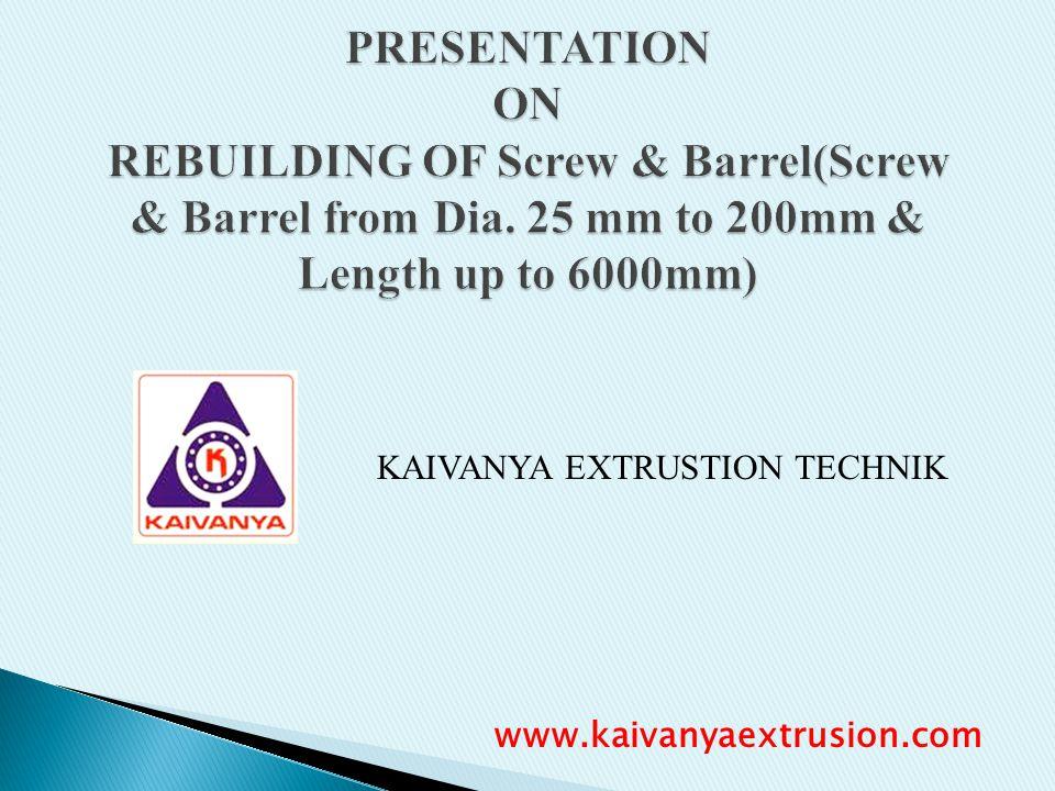 KAIVANYA EXTRUSTION TECHNIK PRESENTATION ON REBUILDING OF Screw & Barrel(Screw & Barrel from Dia. 25 mm to 200mm & Length up to 6000mm) www.kaivanyaex