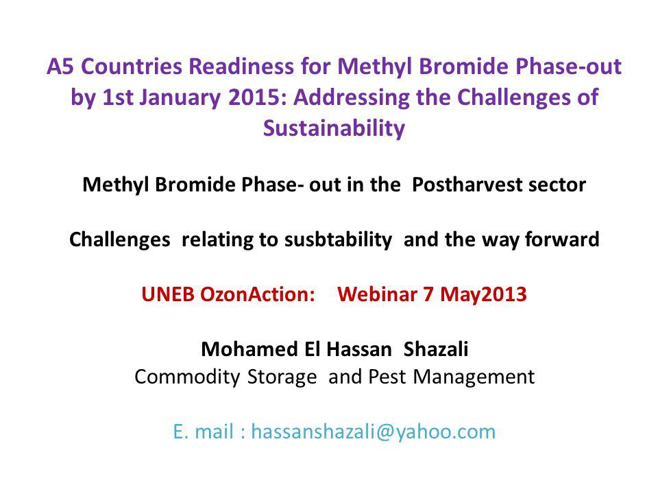 A5 Countries Readiness for Methyl Bromide Phase-out by 1st January 2015: Addressing the Challenges of Sustainability Methyl Bromide Phase- out in the Postharvest sector Challenges relating to susbtability and the way forward UNEB OzonAction: Webinar 7 May2013 Mohamed El Hassan Shazali Commodity Storage and Pest Management E.