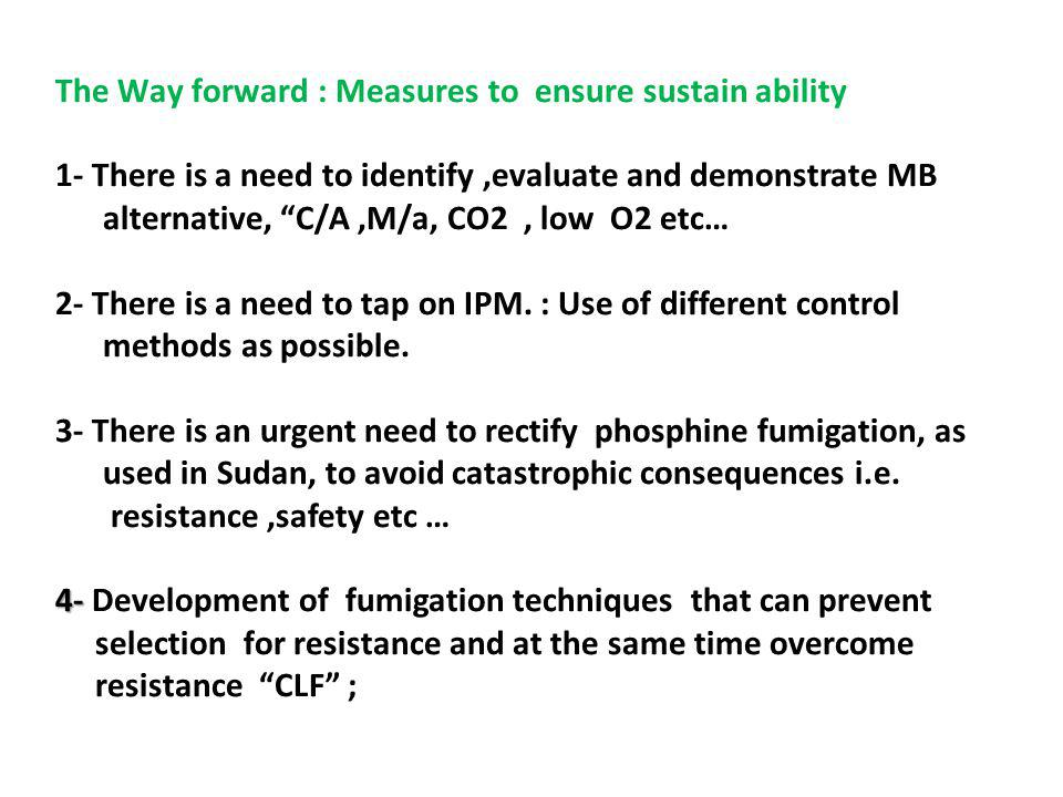 4- The Way forward : Measures to ensure sustain ability 1- There is a need to identify,evaluate and demonstrate MB alternative, C/A,M/a, CO2, low O2 etc… 2- There is a need to tap on IPM.