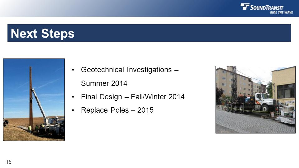 Next Steps Geotechnical Investigations – Summer 2014 Final Design – Fall/Winter 2014 Replace Poles – 2015 15