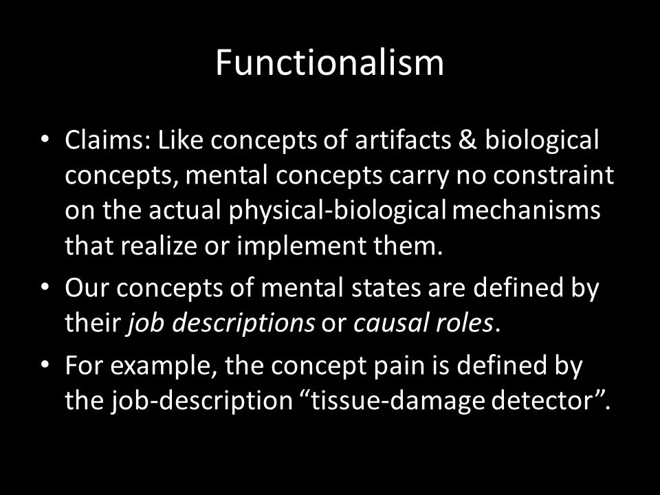Functionalism Claims: Like concepts of artifacts & biological concepts, mental concepts carry no constraint on the actual physical-biological mechanis