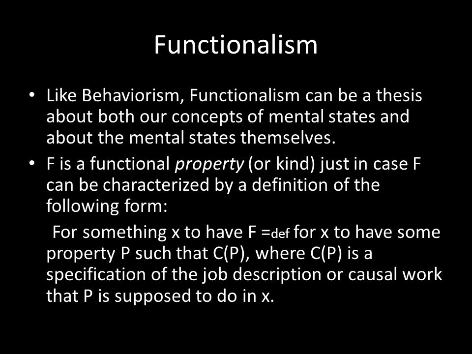 Functionalism Like Behaviorism, Functionalism can be a thesis about both our concepts of mental states and about the mental states themselves. F is a