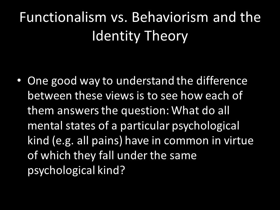 Functionalism vs. Behaviorism and the Identity Theory One good way to understand the difference between these views is to see how each of them answers