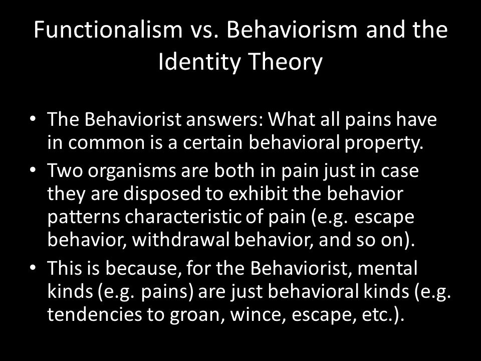Functionalism vs. Behaviorism and the Identity Theory The Behaviorist answers: What all pains have in common is a certain behavioral property. Two org
