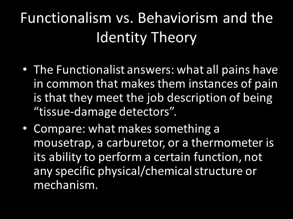 Functionalism vs. Behaviorism and the Identity Theory The Functionalist answers: what all pains have in common that makes them instances of pain is th
