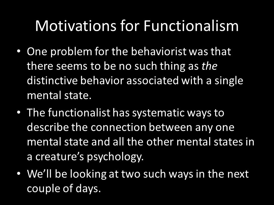 Motivations for Functionalism One problem for the behaviorist was that there seems to be no such thing as the distinctive behavior associated with a s