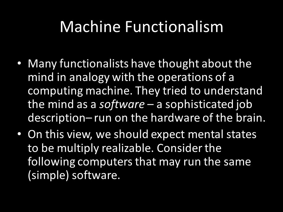 Many functionalists have thought about the mind in analogy with the operations of a computing machine. They tried to understand the mind as a software