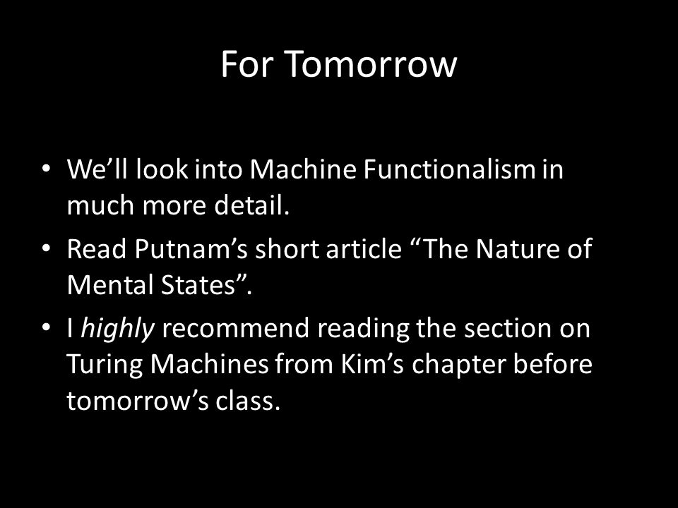 For Tomorrow Well look into Machine Functionalism in much more detail. Read Putnams short article The Nature of Mental States. I highly recommend read