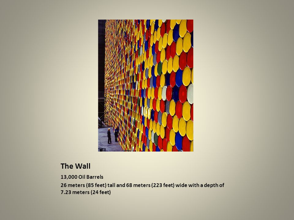 The Wall 13,000 Oil Barrels 26 meters (85 feet) tall and 68 meters (223 feet) wide with a depth of 7.23 meters (24 feet)