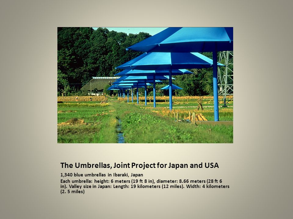 The Umbrellas, Joint Project for Japan and USA 1,340 blue umbrellas in Ibaraki, Japan Each umbrella: height: 6 meters (19 ft 8 in), diameter: 8.66 met