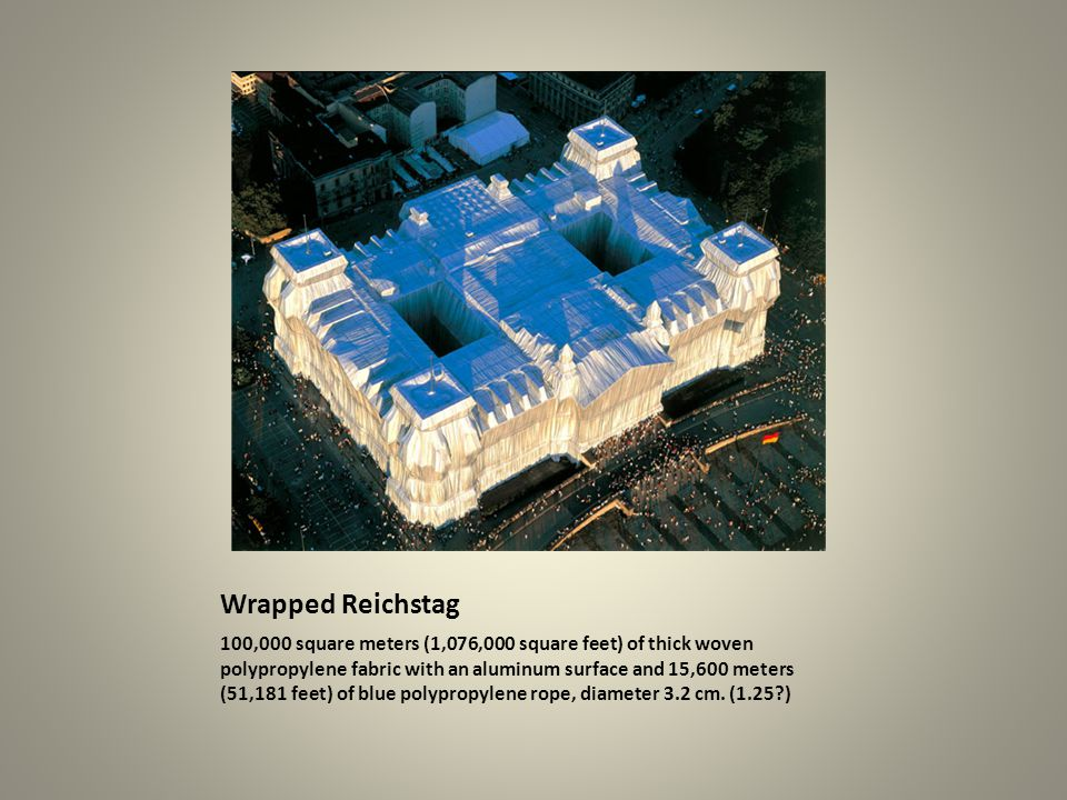 Wrapped Reichstag 100,000 square meters (1,076,000 square feet) of thick woven polypropylene fabric with an aluminum surface and 15,600 meters (51,181 feet) of blue polypropylene rope, diameter 3.2 cm.