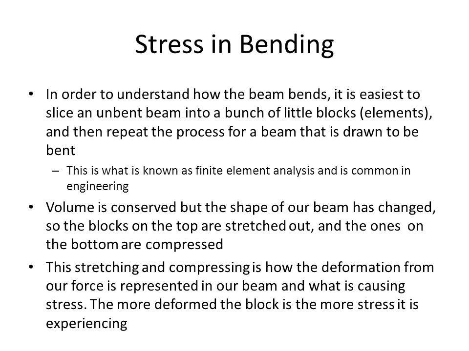 Stress in Bending In order to understand how the beam bends, it is easiest to slice an unbent beam into a bunch of little blocks (elements), and then