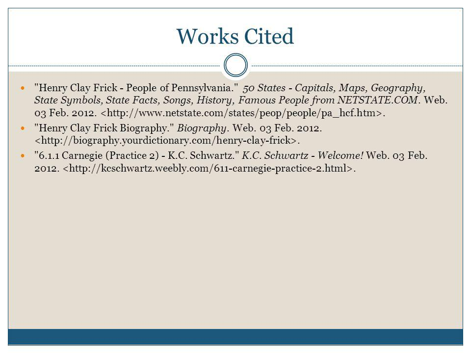 Works Cited Henry Clay Frick - People of Pennsylvania. 50 States - Capitals, Maps, Geography, State Symbols, State Facts, Songs, History, Famous People from NETSTATE.COM.