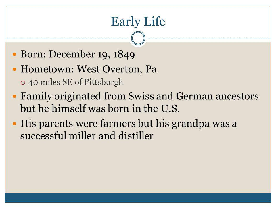 Early Life Born: December 19, 1849 Hometown: West Overton, Pa 40 miles SE of Pittsburgh Family originated from Swiss and German ancestors but he himself was born in the U.S.