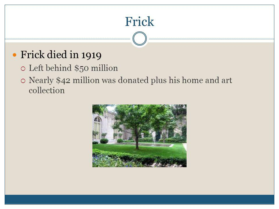 Frick Frick died in 1919 Left behind $50 million Nearly $42 million was donated plus his home and art collection