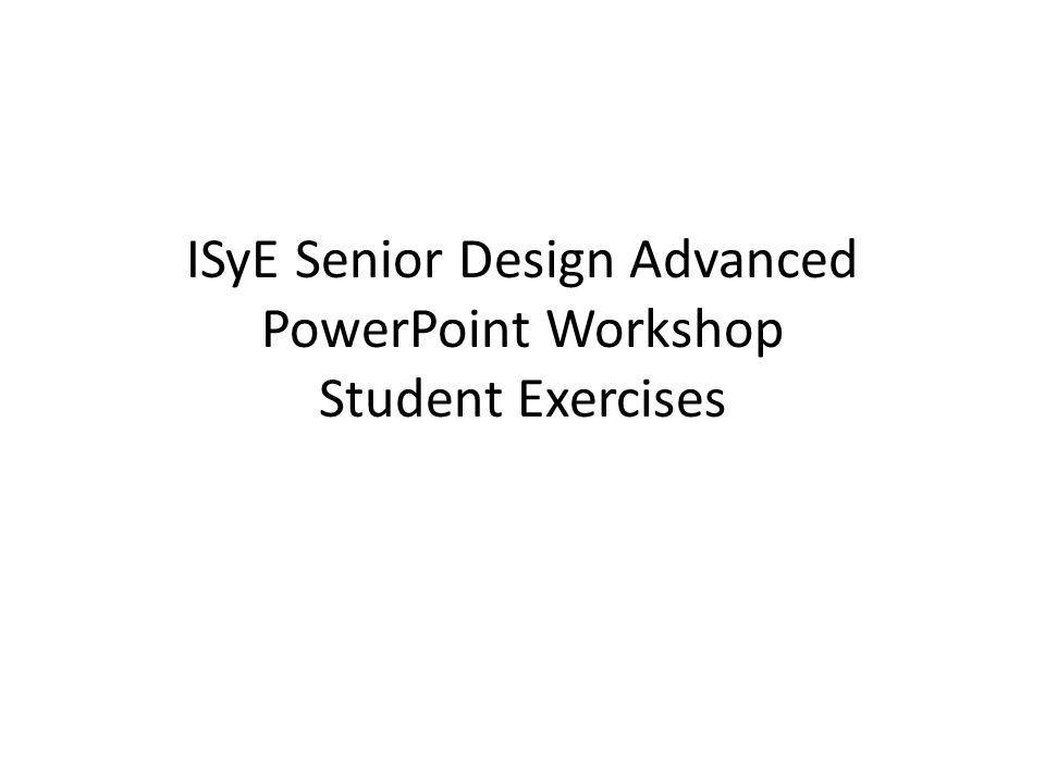ISyE Senior Design Advanced PowerPoint Workshop Student Exercises