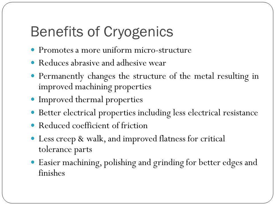 Benefits of Cryogenics Promotes a more uniform micro-structure Reduces abrasive and adhesive wear Permanently changes the structure of the metal resulting in improved machining properties Improved thermal properties Better electrical properties including less electrical resistance Reduced coefficient of friction Less creep & walk, and improved flatness for critical tolerance parts Easier machining, polishing and grinding for better edges and finishes
