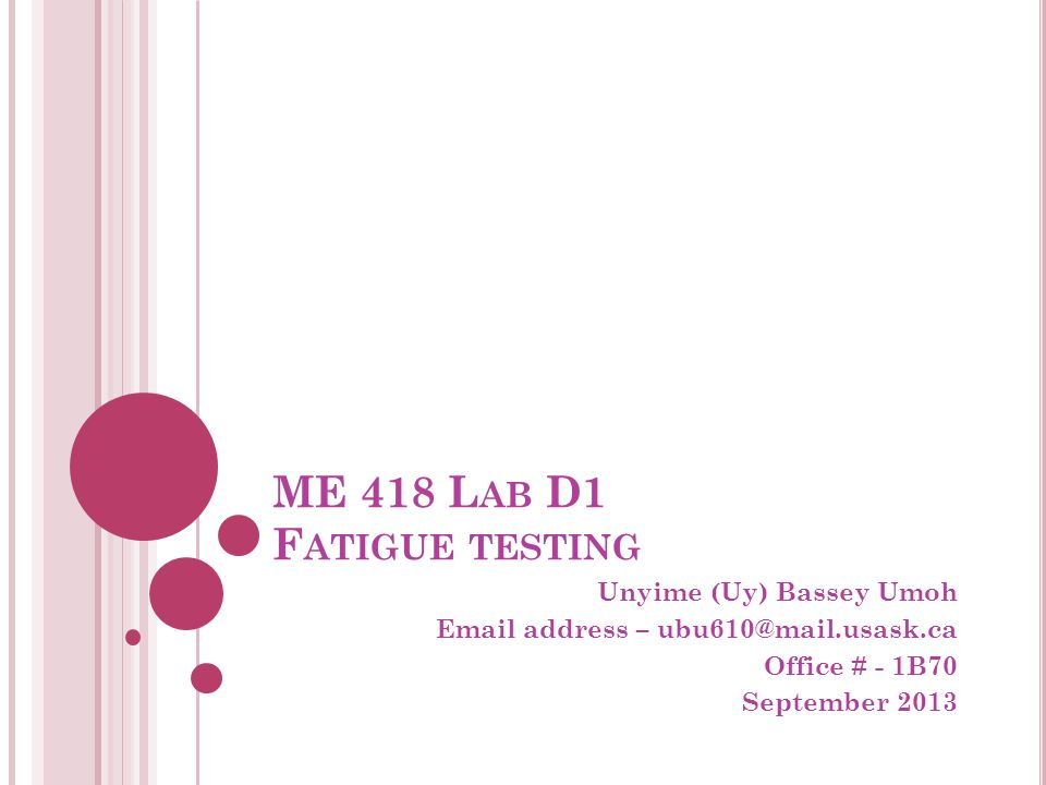 ME 418 L AB D1 F ATIGUE TESTING Unyime (Uy) Bassey Umoh Email address – ubu610@mail.usask.ca Office # - 1B70 September 2013