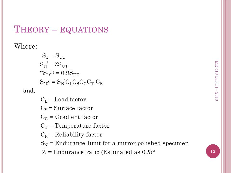 T HEORY – EQUATIONS Where: S 1 = S UT S N = ZS UT *S 10 3 = 0.9S UT S 10 6 = S N C L C S C G C T C R and, C L = Load factor C S = Surface factor C G =