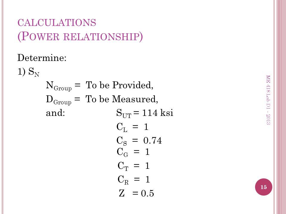 CALCULATIONS (P OWER RELATIONSHIP ) Determine: 1) S N N Group = To be Provided, D Group = To be Measured, and: S UT = 114 ksi C L = 1 C S = 0.74 C G =