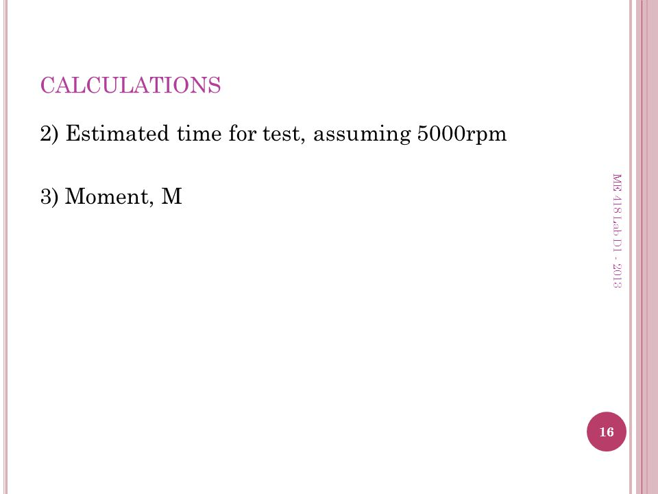 CALCULATIONS 2) Estimated time for test, assuming 5000rpm 3) Moment, M 16 ME 418 Lab D1 - 2013