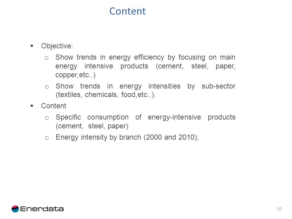 10 Objective: o Show trends in energy efficiency by focusing on main energy intensive products (cement, steel, paper, copper,etc..) o Show trends in energy intensities by sub-sector (textiles, chemicals, food,etc..).