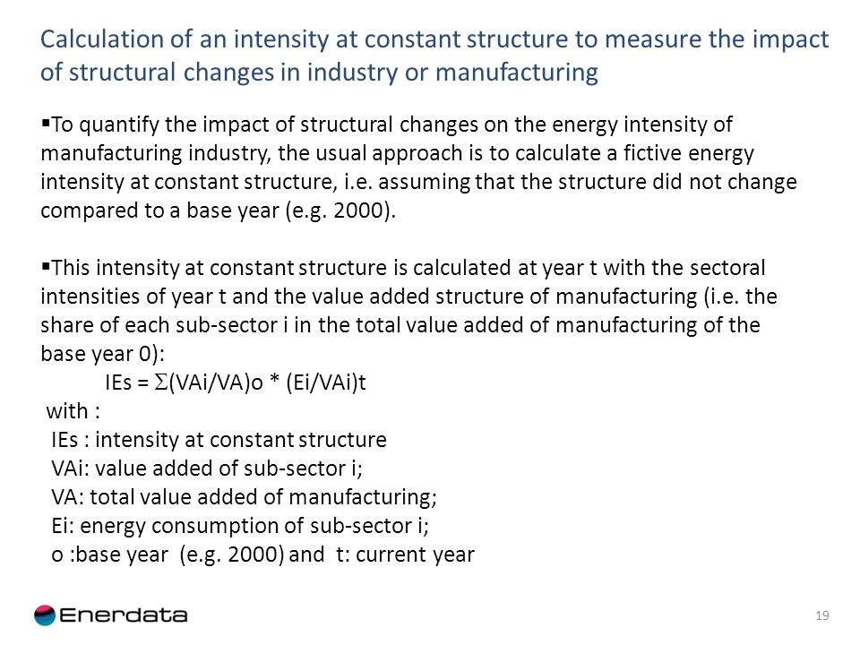 Calculation of an intensity at constant structure to measure the impact of structural changes in industry or manufacturing 19 To quantify the impact of structural changes on the energy intensity of manufacturing industry, the usual approach is to calculate a fictive energy intensity at constant structure, i.e.
