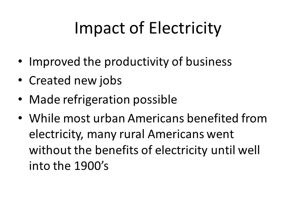 Impact of Electricity Improved the productivity of business Created new jobs Made refrigeration possible While most urban Americans benefited from electricity, many rural Americans went without the benefits of electricity until well into the 1900s