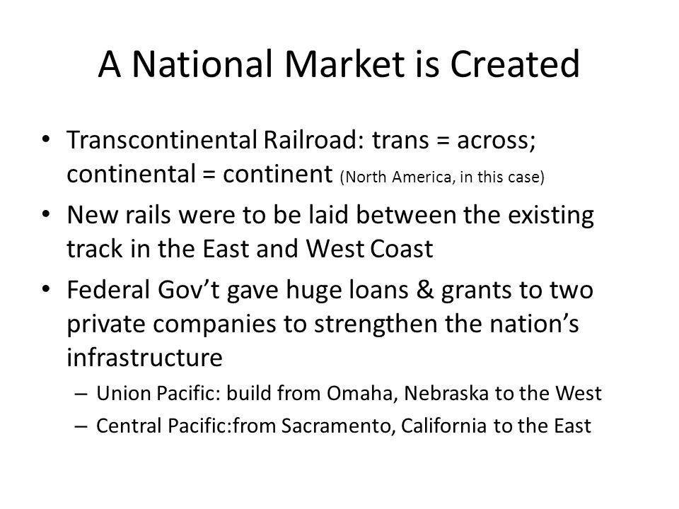 A National Market is Created Transcontinental Railroad: trans = across; continental = continent (North America, in this case) New rails were to be lai