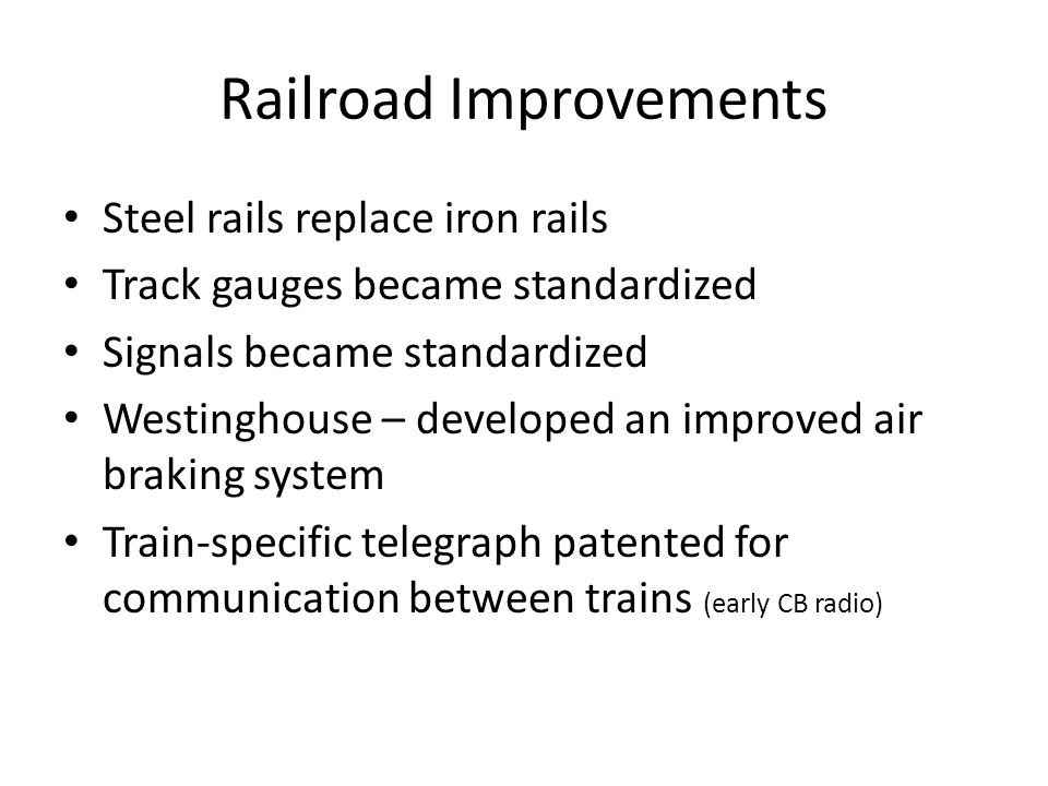 Railroad Improvements Steel rails replace iron rails Track gauges became standardized Signals became standardized Westinghouse – developed an improved air braking system Train-specific telegraph patented for communication between trains (early CB radio)