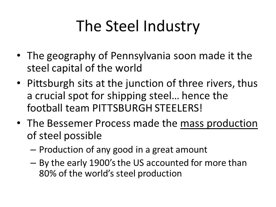 The Steel Industry The geography of Pennsylvania soon made it the steel capital of the world Pittsburgh sits at the junction of three rivers, thus a crucial spot for shipping steel… hence the football team PITTSBURGH STEELERS.