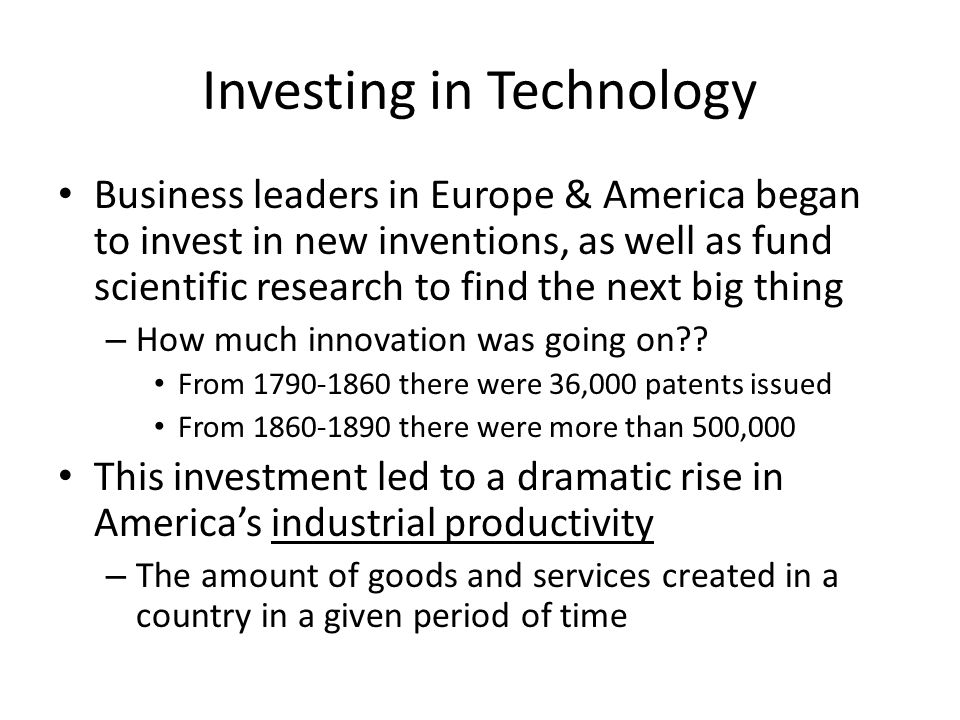 Investing in Technology Business leaders in Europe & America began to invest in new inventions, as well as fund scientific research to find the next big thing – How much innovation was going on .