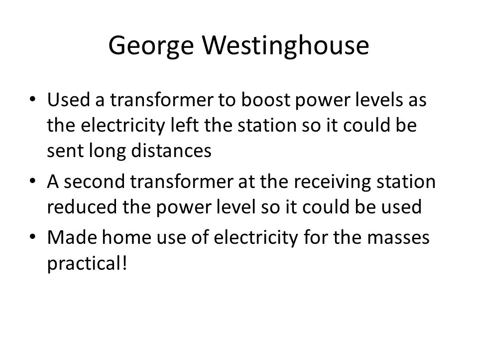 George Westinghouse Used a transformer to boost power levels as the electricity left the station so it could be sent long distances A second transform