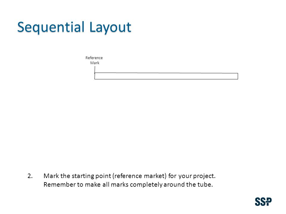 Sequential Layout 2.Mark the starting point (reference market) for your project. Remember to make all marks completely around the tube. Reference Mark