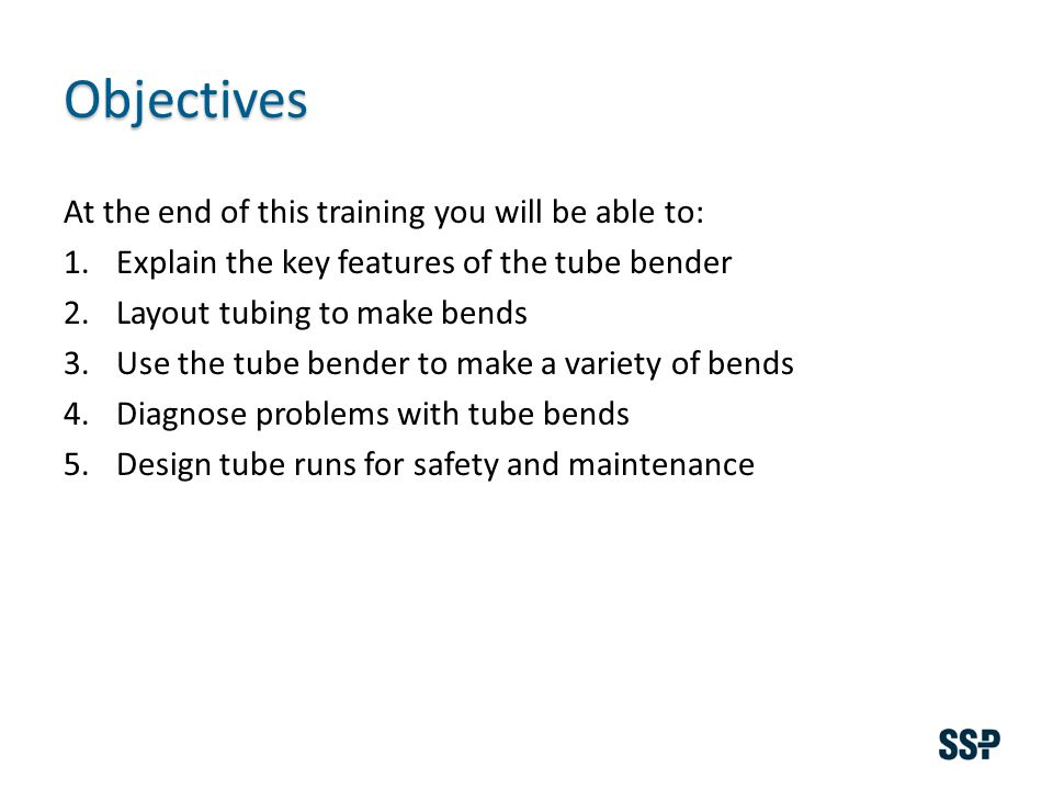 Objectives At the end of this training you will be able to: 1.Explain the key features of the tube bender 2.Layout tubing to make bends 3.Use the tube