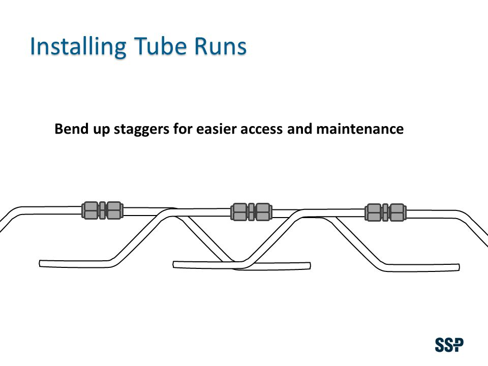 Installing Tube Runs Bend up staggers for easier access and maintenance