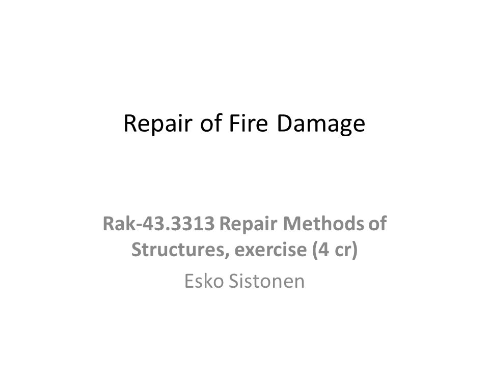 Repair of Fire Damage Rak-43.3313 Repair Methods of Structures, exercise (4 cr) Esko Sistonen