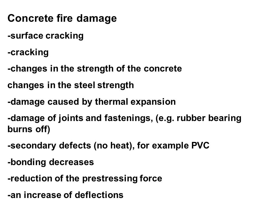 Concrete fire damage -surface cracking -cracking -changes in the strength of the concrete changes in the steel strength -damage caused by thermal expa