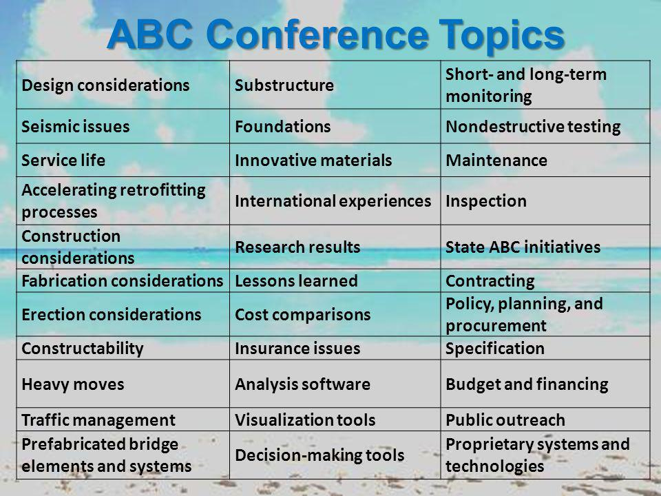 ABC Conference Topics Design considerationsSubstructure Short- and long-term monitoring Seismic issuesFoundationsNondestructive testing Service lifeInnovative materialsMaintenance Accelerating retrofitting processes International experiencesInspection Construction considerations Research resultsState ABC initiatives Fabrication considerationsLessons learnedContracting Erection considerationsCost comparisons Policy, planning, and procurement ConstructabilityInsurance issuesSpecification Heavy movesAnalysis softwareBudget and financing Traffic managementVisualization toolsPublic outreach Prefabricated bridge elements and systems Decision-making tools Proprietary systems and technologies