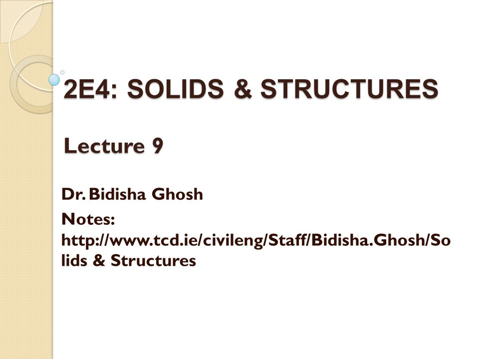 2E4: SOLIDS & STRUCTURES Lecture 9 Dr. Bidisha Ghosh Notes: http://www.tcd.ie/civileng/Staff/Bidisha.Ghosh/So lids & Structures