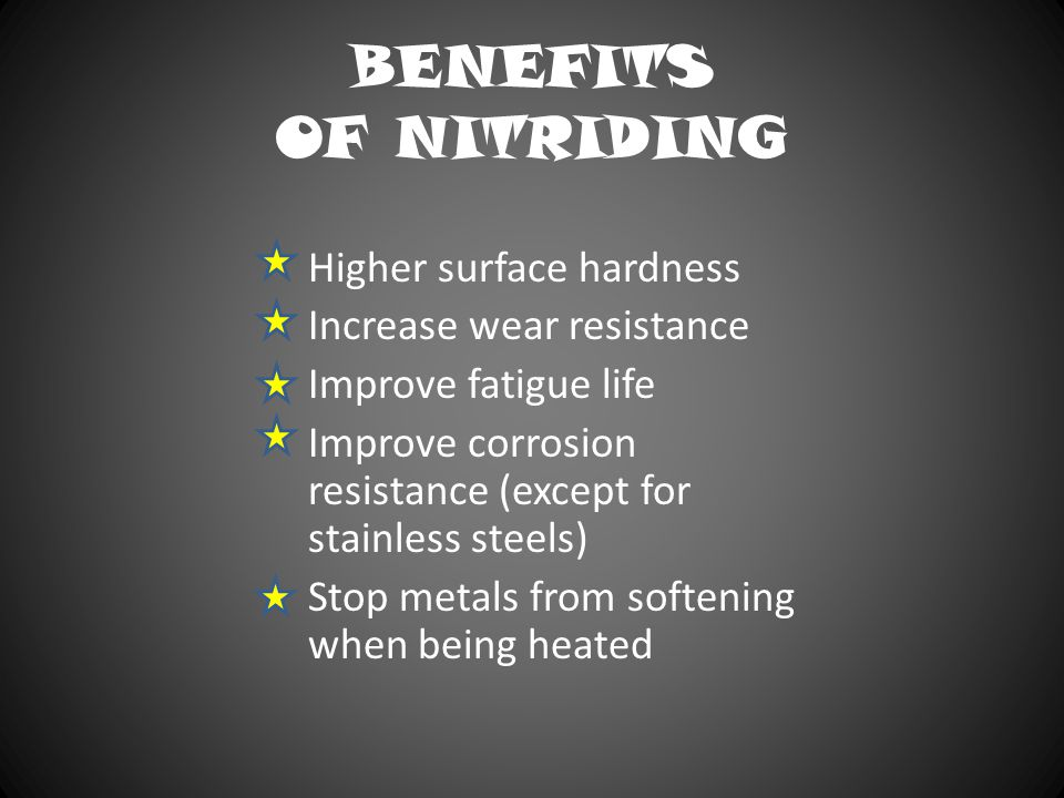 BENEFITS OF NITRIDING Higher surface hardness Increase wear resistance Improve fatigue life Improve corrosion resistance (except for stainless steels)