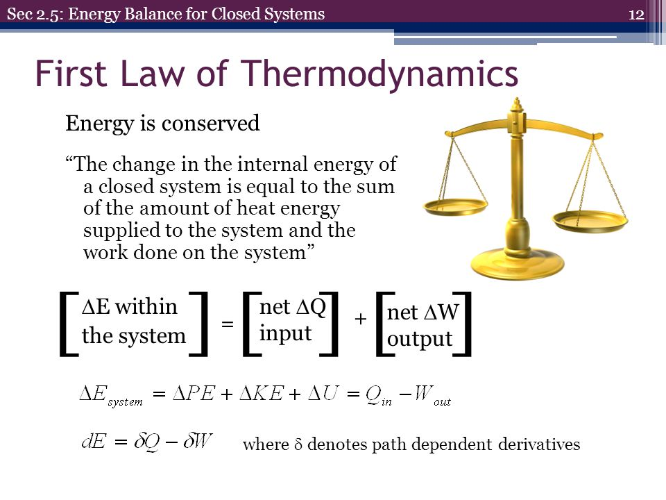 First Law of Thermodynamics 12 Sec 2.5: Energy Balance for Closed Systems Energy is conserved The change in the internal energy of a closed system is