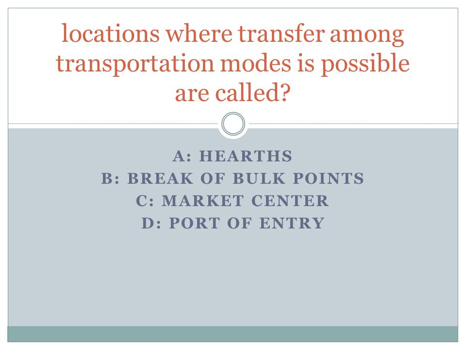 A: HEARTHS B: BREAK OF BULK POINTS C: MARKET CENTER D: PORT OF ENTRY locations where transfer among transportation modes is possible are called