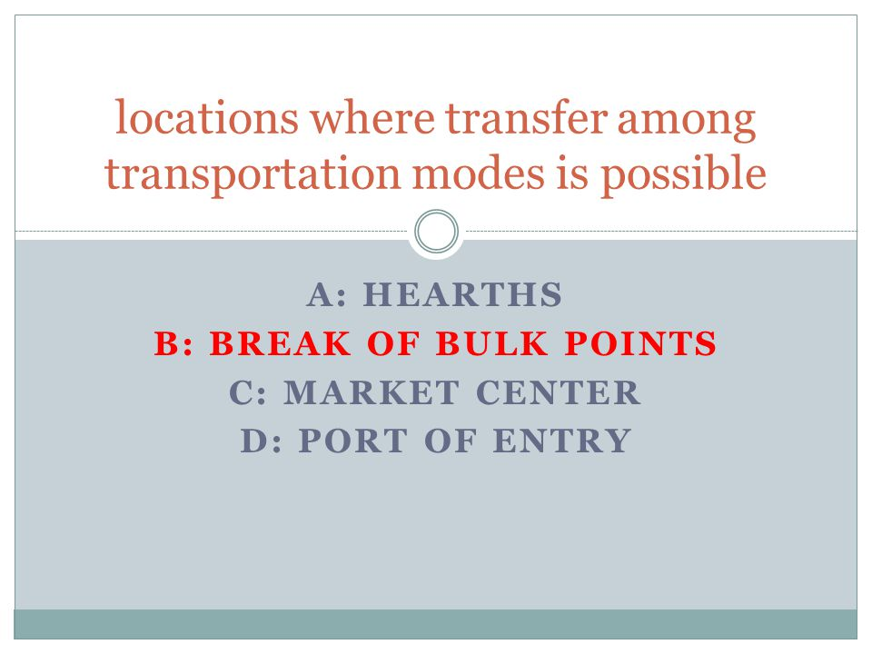 A: HEARTHS B: BREAK OF BULK POINTS C: MARKET CENTER D: PORT OF ENTRY locations where transfer among transportation modes is possible