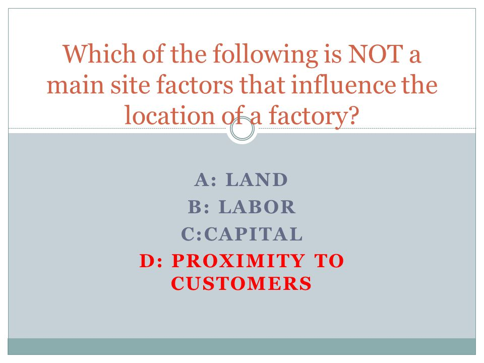 A: LAND B: LABOR C:CAPITAL D: PROXIMITY TO CUSTOMERS Which of the following is NOT a main site factors that influence the location of a factory
