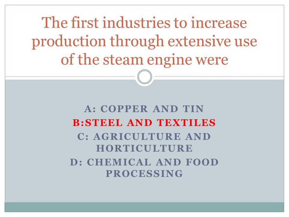 A: COPPER AND TIN B:STEEL AND TEXTILES C: AGRICULTURE AND HORTICULTURE D: CHEMICAL AND FOOD PROCESSING The first industries to increase production through extensive use of the steam engine were