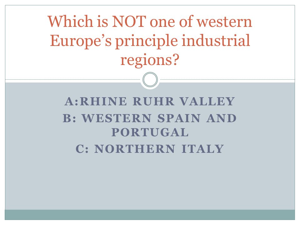 A:RHINE RUHR VALLEY B: WESTERN SPAIN AND PORTUGAL C: NORTHERN ITALY Which is NOT one of western Europes principle industrial regions