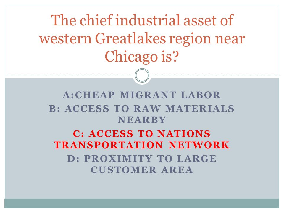 A:CHEAP MIGRANT LABOR B: ACCESS TO RAW MATERIALS NEARBY C: ACCESS TO NATIONS TRANSPORTATION NETWORK D: PROXIMITY TO LARGE CUSTOMER AREA The chief industrial asset of western Greatlakes region near Chicago is